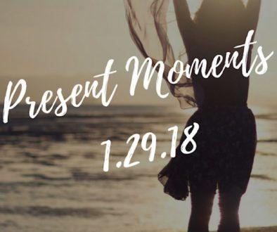 Present Moments 1.29.18